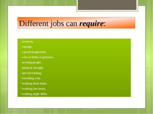 Different jobs can require: accuracy, courage, a good imagination, a lot of (