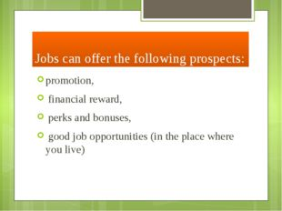 Jobs can offer the following prospects: promotion, financial reward, perks an