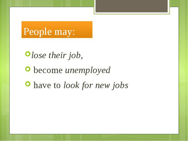 People may: lose their job, become unemployed have to look for new jobs