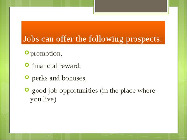 Jobs can offer the following prospects: promotion, financial reward, perks an...