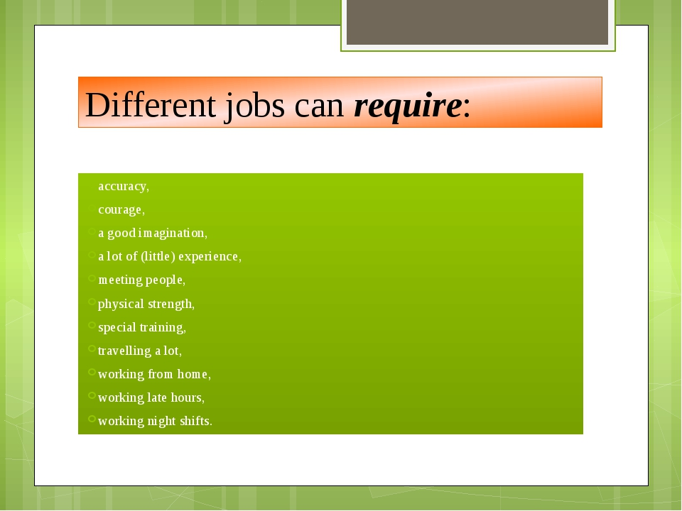Different jobs can require: accuracy, courage, a good imagination, a lot of (...