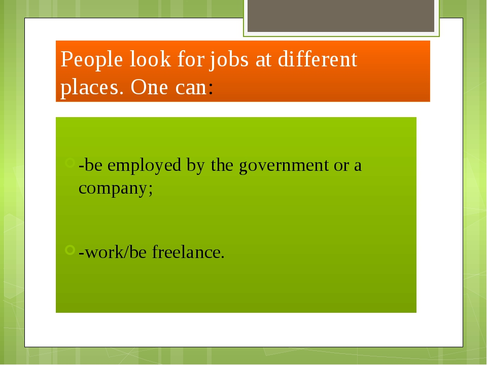 People look for jobs at different places. One can: -be employed by the govern...
