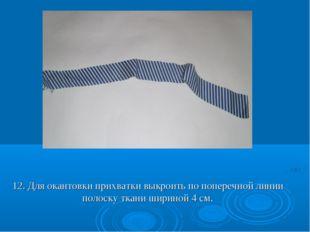 12. Для окантовки прихватки выкроить по поперечной линии полоску ткани ширино