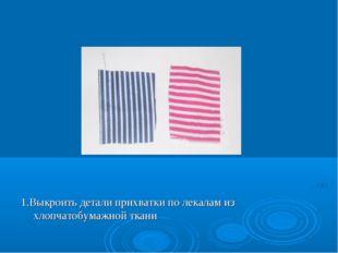 1.Выкроить детали прихватки по лекалам из хлопчатобумажной ткани