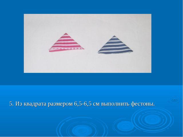 5. Из квадрата размером 6,5-6,5 см выполнить фестоны.