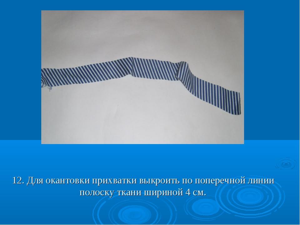 12. Для окантовки прихватки выкроить по поперечной линии полоску ткани ширино...