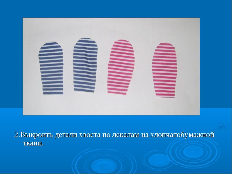 2.Выкроить детали хвоста по лекалам из хлопчатобумажной ткани.
