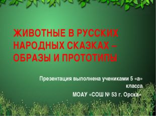 ЖИВОТНЫЕ В РУССКИХ НАРОДНЫХ СКАЗКАХ – ОБРАЗЫ И ПРОТОТИПЫ Презентация выполнен
