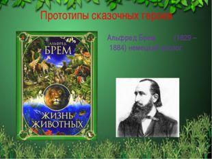 Прототипы сказочных героев Альфред Брем (1829 – 1884) немецкий зоолог *