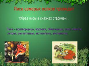 Лиса семерых волков проведет Образ лисы в сказках стабилен. Лиса – притворщи