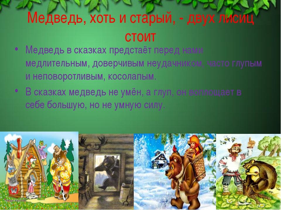 Медведь, хоть и старый, - двух лисиц стоит Медведь в сказках предстаёт перед...