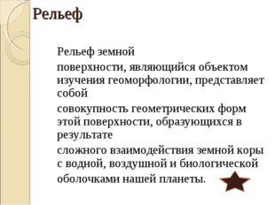 Рельеф Рельеф земной поверхности, являющийся объектом изучения геоморфологи