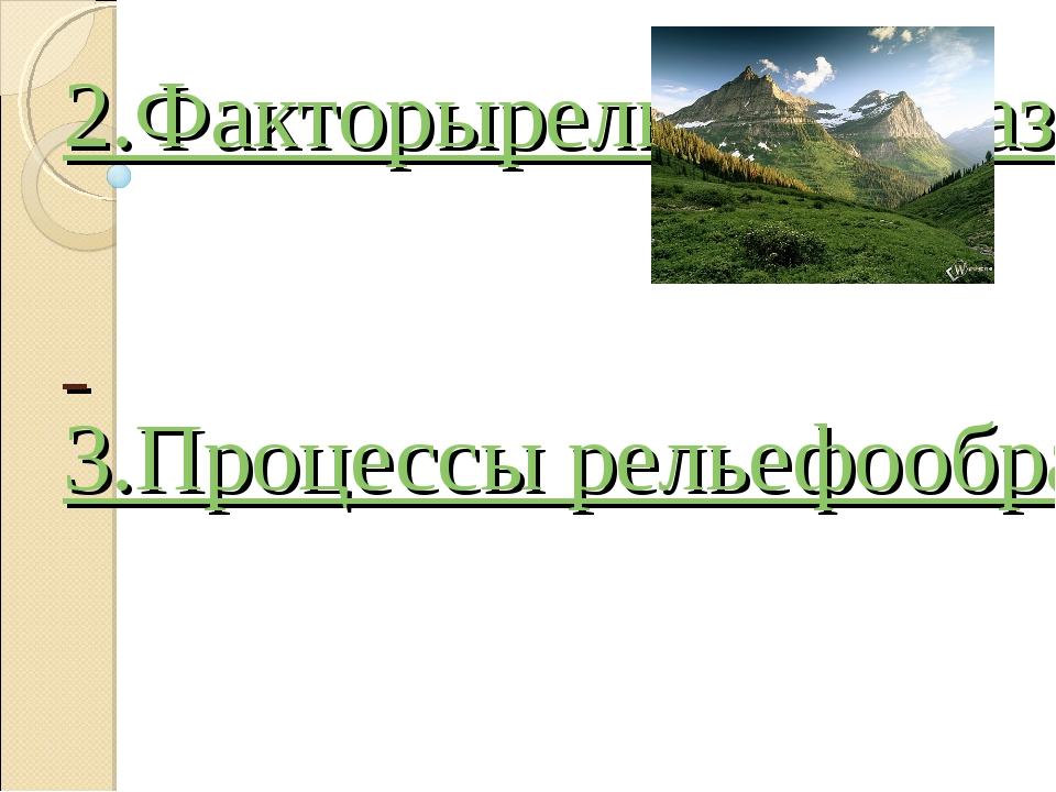 1.Рельеф 2.Факторы рельефообразования 3.Процессы рельефообразования
