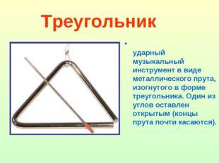 Треугольник Треуго́льник - ударный музыкальный инструмент в виде металлическо