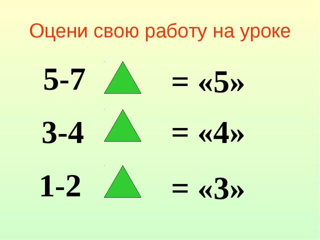 Оцени свою работу на уроке 5-7 = «5» 3-4 = «4» 1-2 = «3»