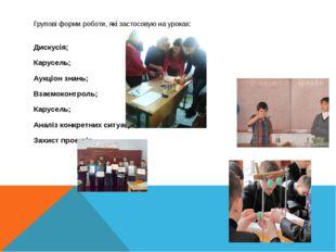 Групові форми роботи, які застосовую на уроках: Дискусія; Карусель; Аукціон з
