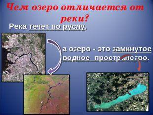 Чем озеро отличается от реки? Река течет по руслу, а озеро - это замкнутое во