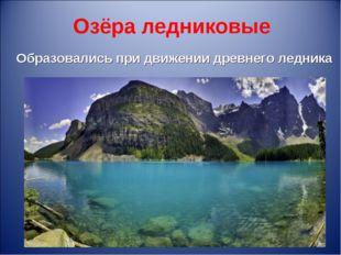 Озёра ледниковые Образовались при движении древнего ледника *