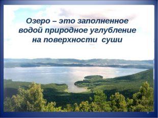 Озеро – это заполненное водой природное углубление на поверхности суши *
