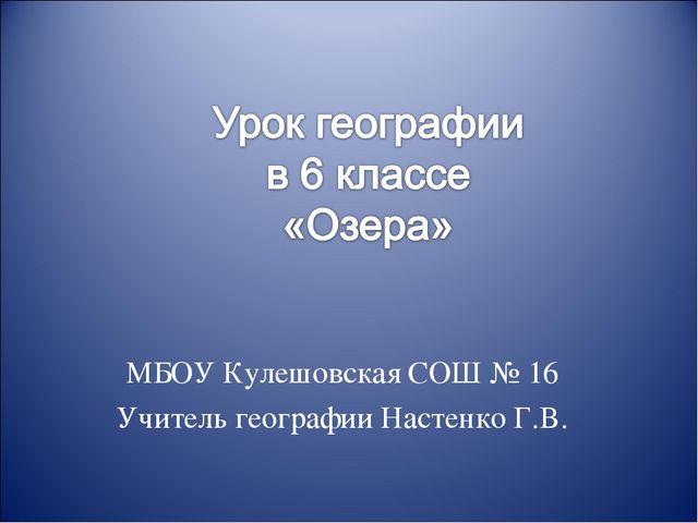 МБОУ Кулешовская СОШ № 16 Учитель географии Настенко Г.В.