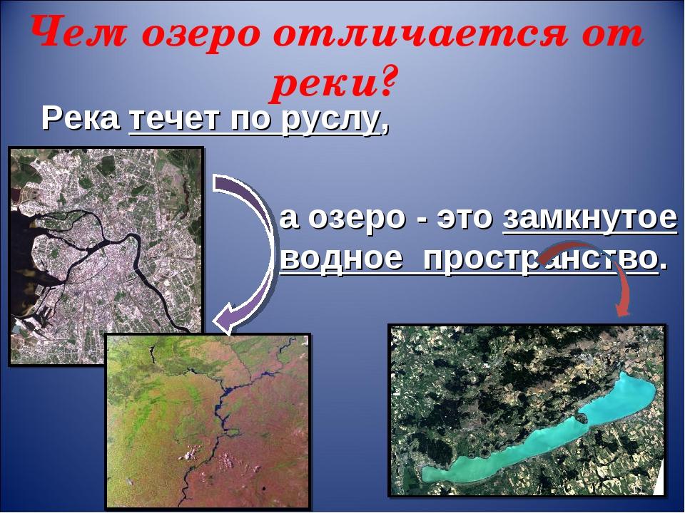 Чем озеро отличается от реки? Река течет по руслу, а озеро - это замкнутое во...