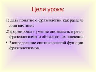 Цели урока: 1) дать понятие о фразеологии как разделе лингвистики; 2) формиро