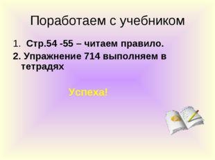 Поработаем с учебником 1. Стр.54 -55 – читаем правило. 2. Упражнение 714 выпо