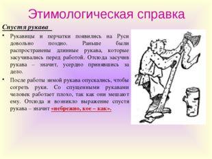 Этимологическая справка Спустя рукава Рукавицы и перчатки появились на Руси д