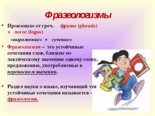 Фразеологизмы Произошло от греч. фразис(phrasis) + логос (logos)