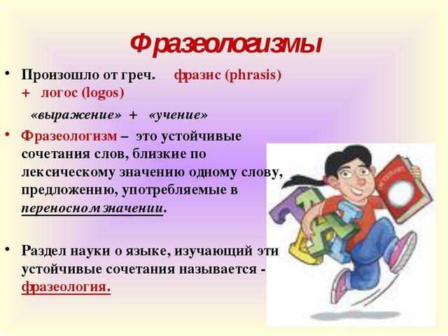 Фразеологизмы Произошло от греч. фразис(phrasis) + логос (logos) ...