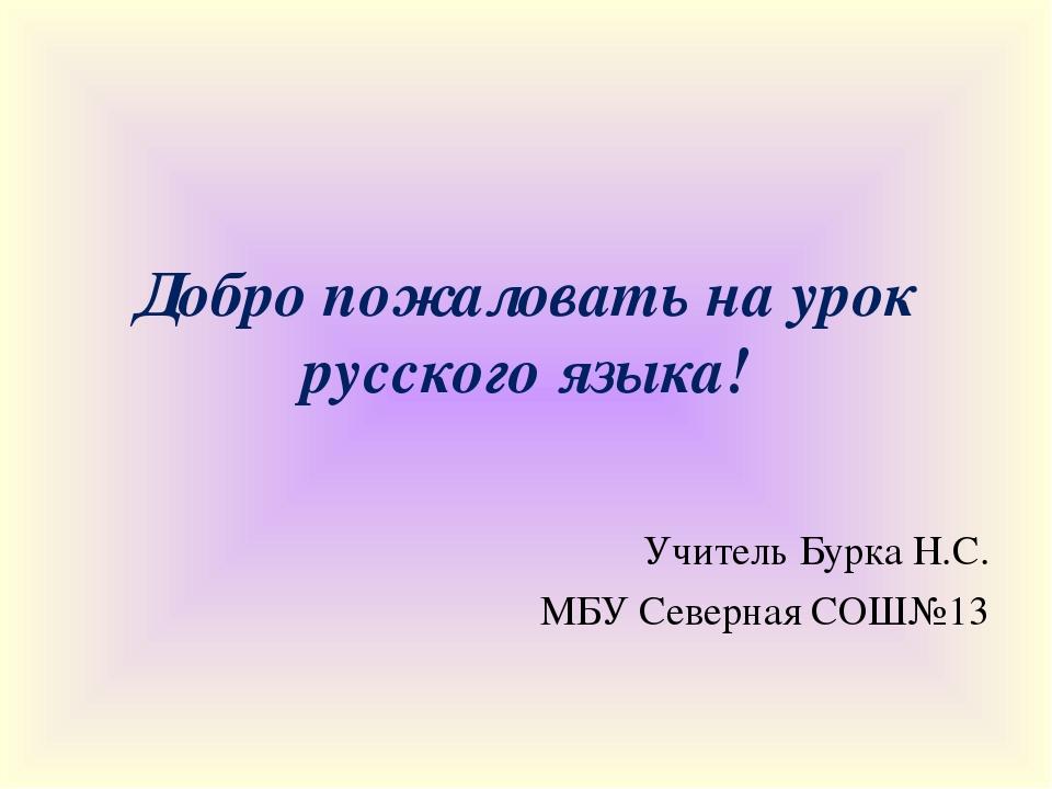 Добро пожаловать на урок русского языка! Учитель Бурка Н.С. МБУ Северная СОШ№13