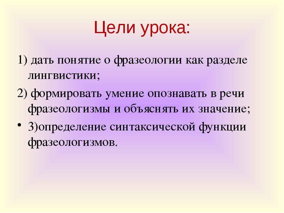 Цели урока: 1) дать понятие о фразеологии как разделе лингвистики; 2) формиро...