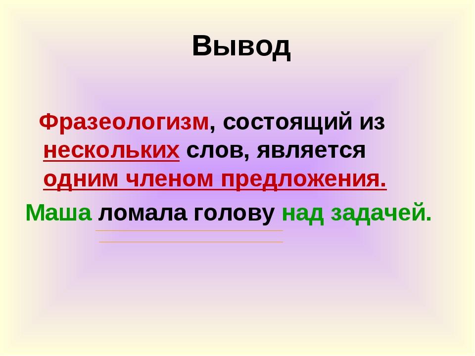 Вывод Фразеологизм, состоящий из нескольких слов, является одним членом пред...