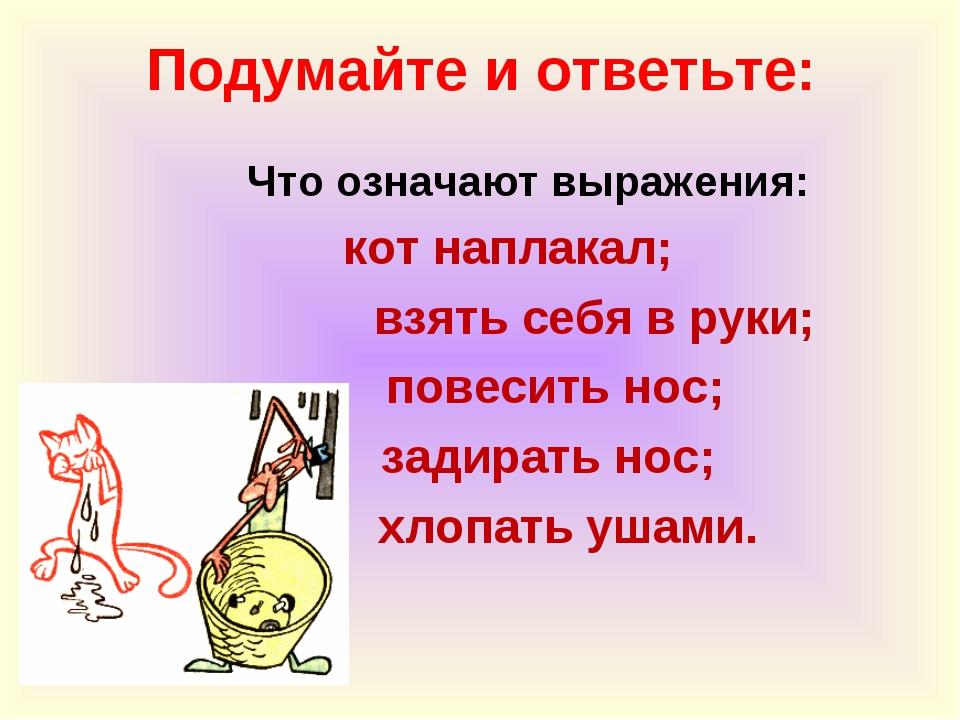 Подумайте и ответьте: Что означают выражения: кот наплакал; взять себя в руки...