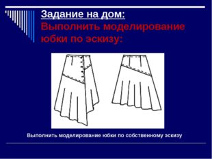 Задание на дом: Выполнить моделирование юбки по эскизу: Выполнить моделирован