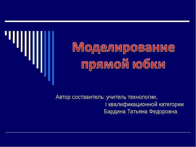 Автор составитель: учитель технологии, I квалификационной категории Бардина Т...