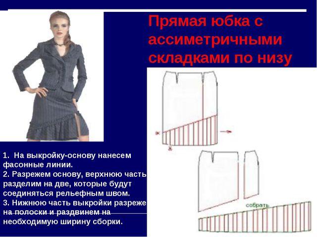 Прямая юбка с ассиметричными складками по низу 1. На выкройку-основу нанесем...