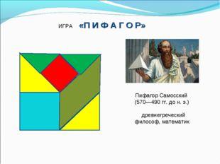 ИГРА «П И Ф А Г О Р» Пифагор Самосский (570—490 гг. до н. э.) древнегреческий