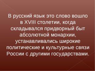 В русский язык это слово вошло в XVIII столетии, когда складывался придворный