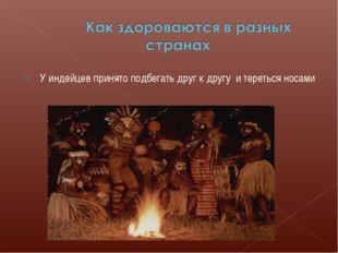 У индейцев принято подбегать друг к другу и тереться носами