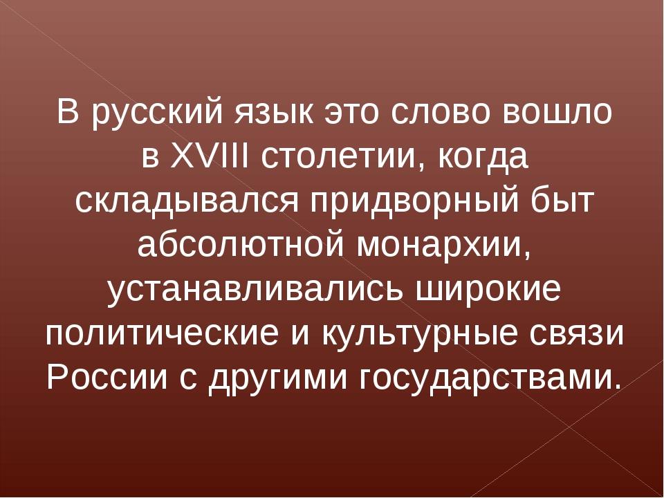 В русский язык это слово вошло в XVIII столетии, когда складывался придворный...