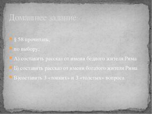 § 58 прочитать, по выбору: А) составить рассказ от имени бедного жителя Рима