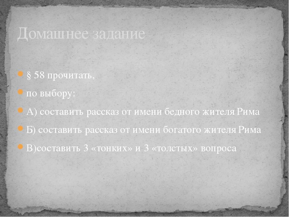 § 58 прочитать, по выбору: А) составить рассказ от имени бедного жителя Рима...