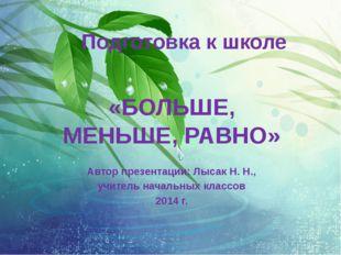 Подготовка к школе «БОЛЬШЕ, МЕНЬШЕ, РАВНО» Автор презентации: Лысак Н. Н., уч