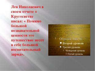 Лев Николаевич в своем отчете о Кругосветке писал: « Помимо большой познават