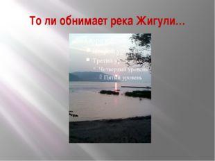 То ли обнимает река Жигули…