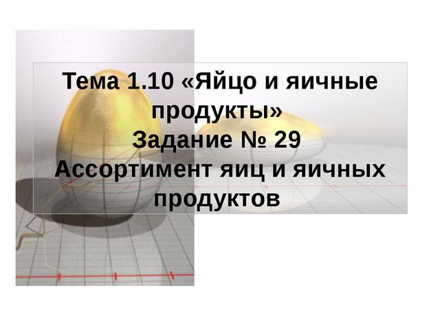 Тема 1.10 «Яйцо и яичные продукты» Задание № 29 Ассортимент яиц и яичных прод...