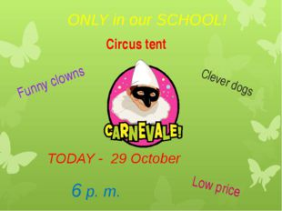 ONLY in our SCHOOL! TODAY - 29 October 6 p. m. Funny clowns Clever dogs Low p