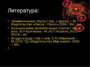 Литература: Занимательные опыты / пер. с франц. – М.: Издательство «Ниола –Пр