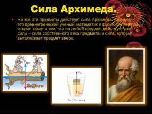 На все эти предметы действует сила Архимеда. Архимед – это древнегреческий уч